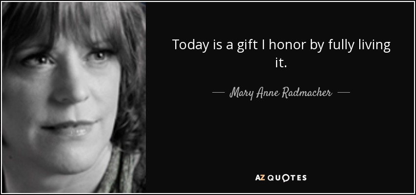 Today is a gift I honor by fully living it. - Mary Anne Radmacher