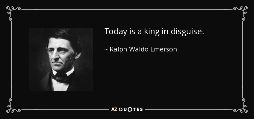 Today is a king in disguise. - Ralph Waldo Emerson