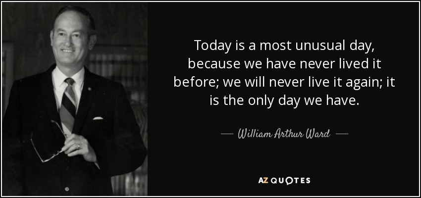 Today is a most unusual day, because we have never lived it before; we will never live it again; it is the only day we have. - William Arthur Ward