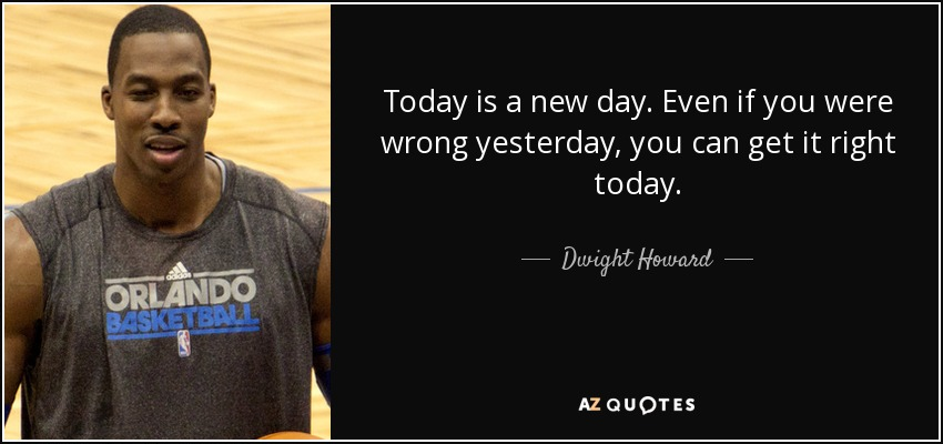 Today is a new day. Even if you were wrong yesterday, you can get it right today. - Dwight Howard