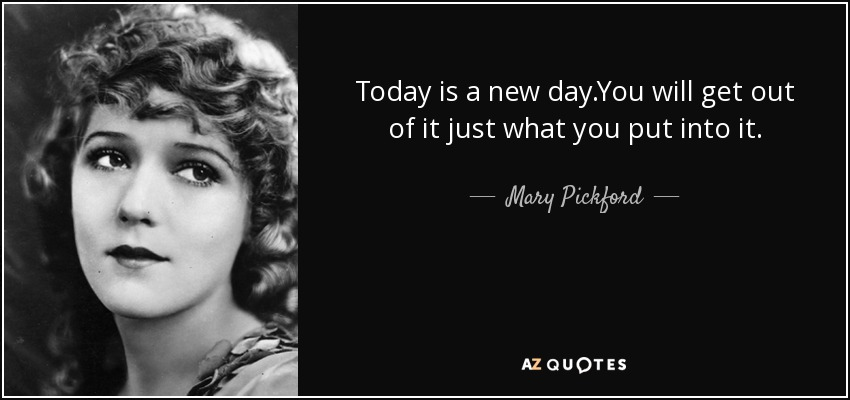 Today is a new day.You will get out of it just what you put into it. - Mary Pickford