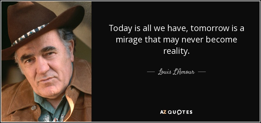 Today is all we have, tomorrow is a mirage that may never become reality. - Louis L'Amour