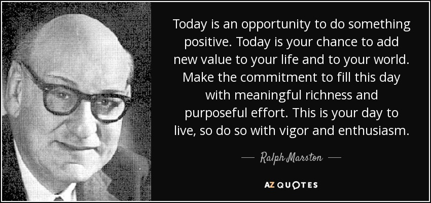 Today is an opportunity to do something positive. Today is your chance to add new value to your life and to your world. Make the commitment to fill this day with meaningful richness and purposeful effort. This is your day to live, so do so with vigor and enthusiasm. - Ralph Marston