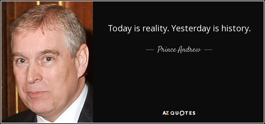 Today is reality. Yesterday is history. - Prince Andrew