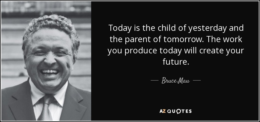 Today is the child of yesterday and the parent of tomorrow. The work you produce today will create your future. - Bruce Mau