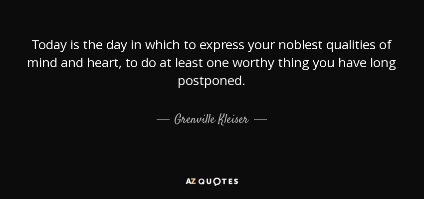 Today is the day in which to express your noblest qualities of mind and heart, to do at least one worthy thing you have long postponed. - Grenville Kleiser