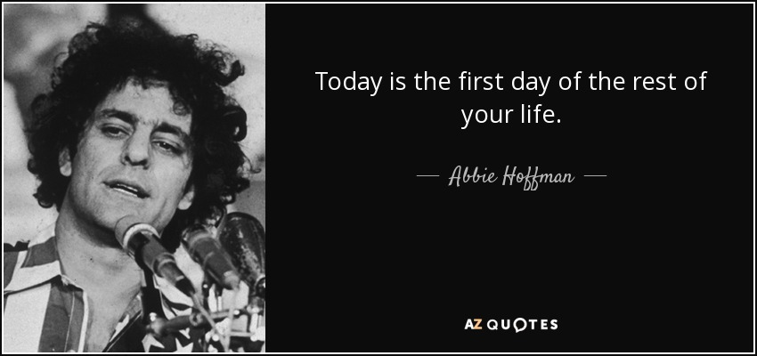 Today is the first day of the rest of your life. - Abbie Hoffman