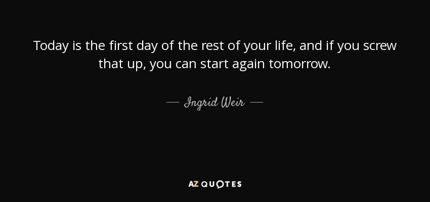 Quote For Today About Life Unique Ingrid Weir Quote Today Is The First Day Of The Rest Of Your.