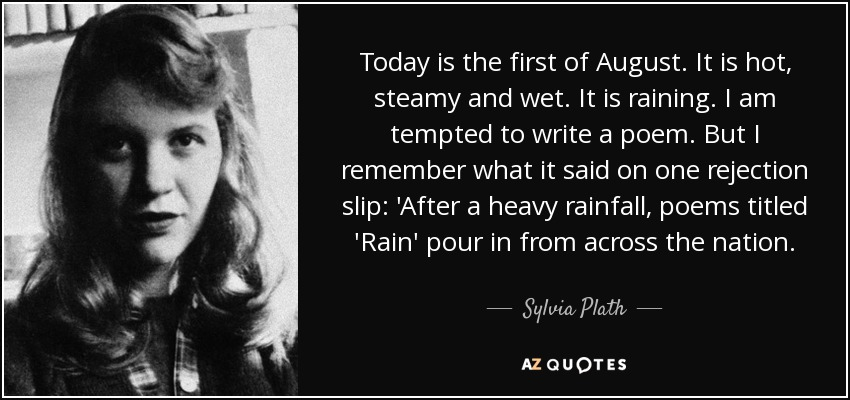 Today is the first of August. It is hot, steamy and wet. It is raining. I am tempted to write a poem. But I remember what it said on one rejection slip: 'After a heavy rainfall, poems titled 'Rain' pour in from across the nation. - Sylvia Plath