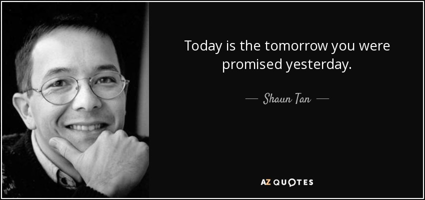 Today is the tomorrow you were promised yesterday. - Shaun Tan