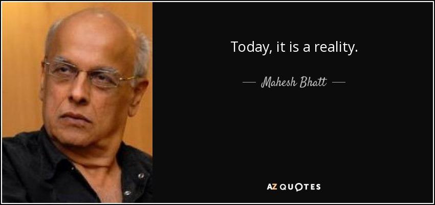 Today, it is a reality. - Mahesh Bhatt