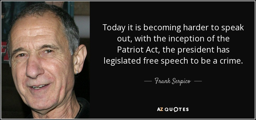 Today it is becoming harder to speak out, with the inception of the Patriot Act, the president has legislated free speech to be a crime. - Frank Serpico