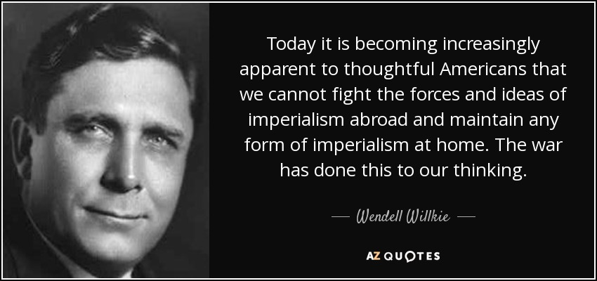 Today it is becoming increasingly apparent to thoughtful Americans that we cannot fight the forces and ideas of imperialism abroad and maintain any form of imperialism at home. The war has done this to our thinking. - Wendell Willkie