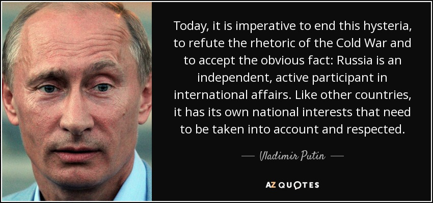 Today, it is imperative to end this hysteria, to refute the rhetoric of the Cold War and to accept the obvious fact: Russia is an independent, active participant in international affairs. Like other countries, it has its own national interests that need to be taken into account and respected. - Vladimir Putin
