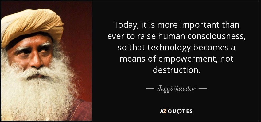 Today, it is more important than ever to raise human consciousness, so that technology becomes a means of empowerment, not destruction. - Jaggi Vasudev