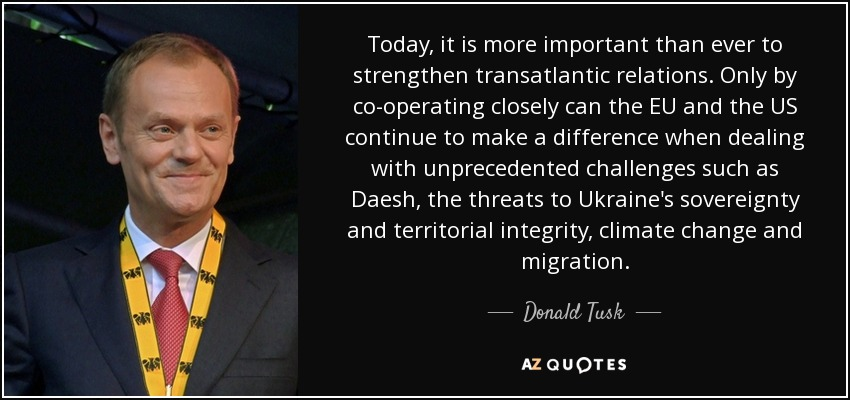 Today, it is more important than ever to strengthen transatlantic relations. Only by co-operating closely can the EU and the US continue to make a difference when dealing with unprecedented challenges such as Daesh, the threats to Ukraine's sovereignty and territorial integrity, climate change and migration. - Donald Tusk