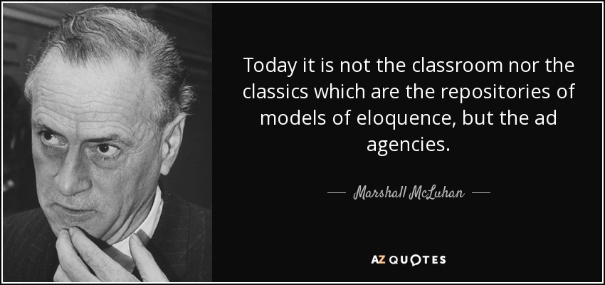Today it is not the classroom nor the classics which are the repositories of models of eloquence, but the ad agencies. - Marshall McLuhan