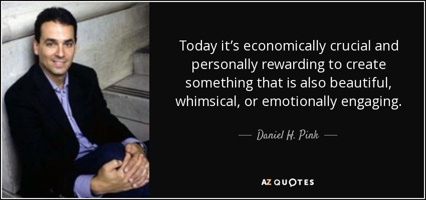 Today it's economically crucial and personally rewarding to create something that is also beautiful, whimsical, or emotionally engaging. - Daniel H. Pink