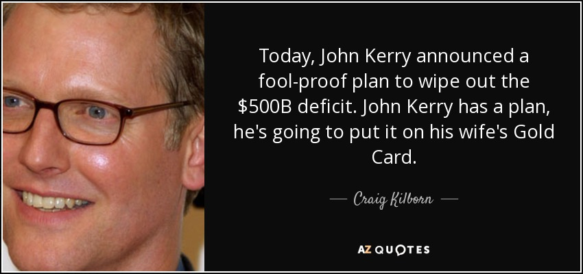 Today, John Kerry announced a fool-proof plan to wipe out the $500B deficit. John Kerry has a plan, he's going to put it on his wife's Gold Card. - Craig Kilborn
