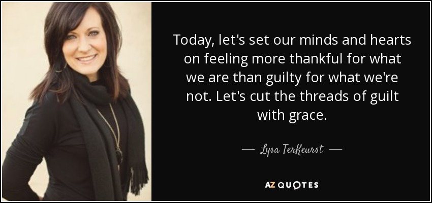 Today, let's set our minds and hearts on feeling more thankful for what we are than guilty for what we're not. Let's cut the threads of guilt with grace. - Lysa TerKeurst