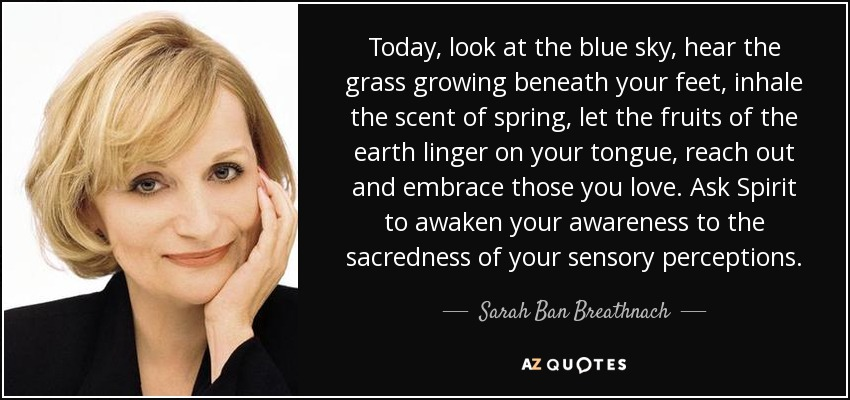 Today, look at the blue sky, hear the grass growing beneath your feet, inhale the scent of spring, let the fruits of the earth linger on your tongue, reach out and embrace those you love. Ask Spirit to awaken your awareness to the sacredness of your sensory perceptions. - Sarah Ban Breathnach