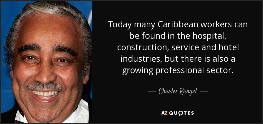 Today many Caribbean workers can be found in the hospital, construction, service and hotel industries, but there is also a growing professional sector. - Charles Rangel