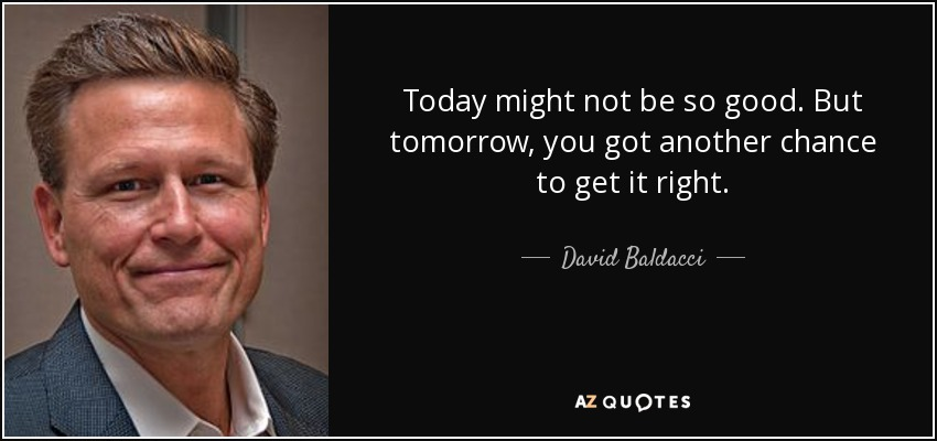 Today might not be so good. But tomorrow, you got another chance to get it right. - David Baldacci