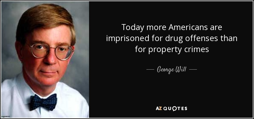 Today more Americans are imprisoned for drug offenses than for property crimes - George Will