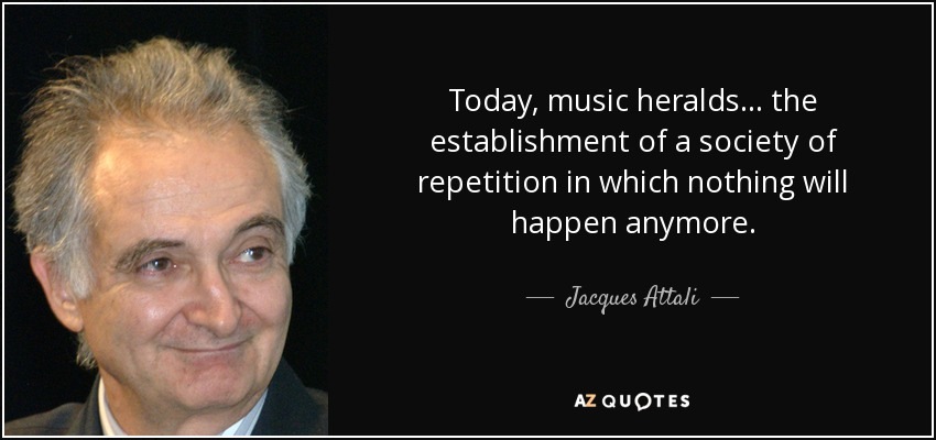 Today, music heralds... the establishment of a society of repetition in which nothing will happen anymore. - Jacques Attali