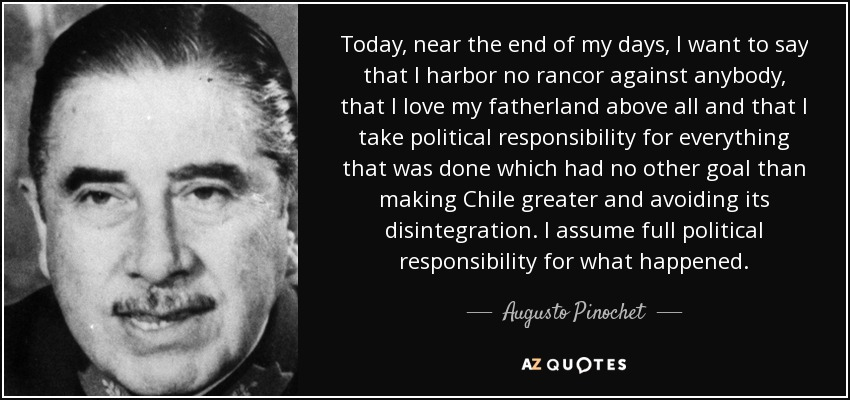 Today, near the end of my days, I want to say that I harbor no rancor against anybody, that I love my fatherland above all and that I take political responsibility for everything that was done which had no other goal than making Chile greater and avoiding its disintegration. I assume full political responsibility for what happened. - Augusto Pinochet