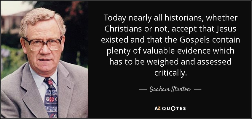 Today nearly all historians, whether Christians or not, accept that Jesus existed and that the Gospels contain plenty of valuable evidence which has to be weighed and assessed critically. - Graham Stanton