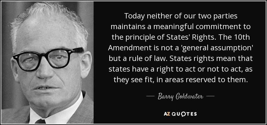 Today neither of our two parties maintains a meaningful commitment to the principle of States' Rights. The 10th Amendment is not a 'general assumption' but a rule of law. States rights mean that states have a right to act or not to act, as they see fit, in areas reserved to them. - Barry Goldwater