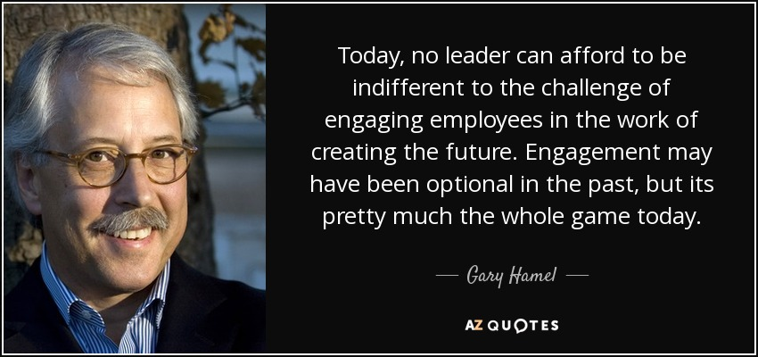 Today, no leader can afford to be indifferent to the challenge of engaging employees in the work of creating the future. Engagement may have been optional in the past, but its pretty much the whole game today. - Gary Hamel