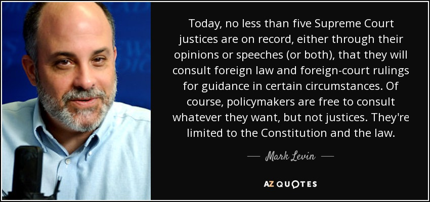 Today, no less than five Supreme Court justices are on record, either through their opinions or speeches (or both), that they will consult foreign law and foreign-court rulings for guidance in certain circumstances. Of course, policymakers are free to consult whatever they want, but not justices. They're limited to the Constitution and the law. - Mark Levin