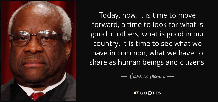 Today, now, it is time to move forward, a time to look for what is good in others, what is good in our country. It is time to see what we have in common, what we have to share as human beings and citizens. - Clarence Thomas
