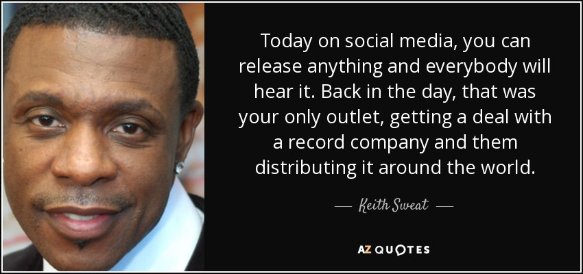 Today on social media, you can release anything and everybody will hear it. Back in the day, that was your only outlet, getting a deal with a record company and them distributing it around the world. - Keith Sweat
