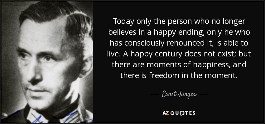 Today only the person who no longer believes in a happy ending, only he who has consciously renounced it, is able to live. A happy century does not exist; but there are moments of happiness, and there is freedom in the moment. - Ernst Junger