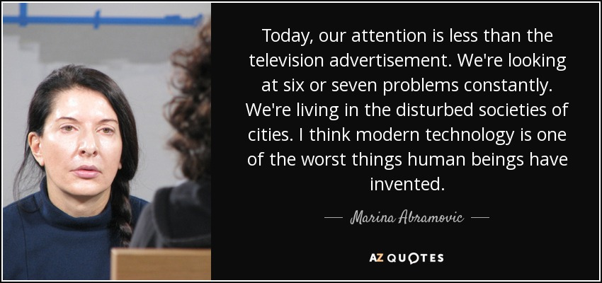 Today, our attention is less than the television advertisement. We're looking at six or seven problems constantly. We're living in the disturbed societies of cities. I think modern technology is one of the worst things human beings have invented. - Marina Abramovic