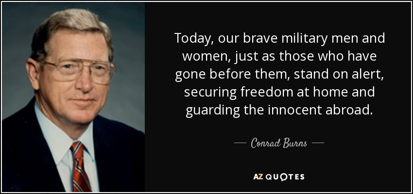 Today, our brave military men and women, just as those who have gone before them, stand on alert, securing freedom at home and guarding the innocent abroad. - Conrad Burns