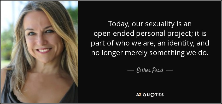 Today, our sexuality is an open-ended personal project; it is part of who we are, an identity, and no longer merely something we do. - Esther Perel