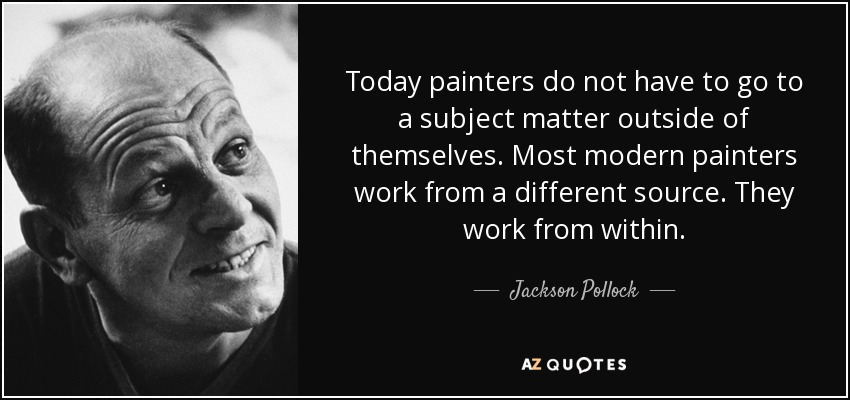 Today painters do not have to go to a subject matter outside of themselves. Most modern painters work from a different source. They work from within. - Jackson Pollock