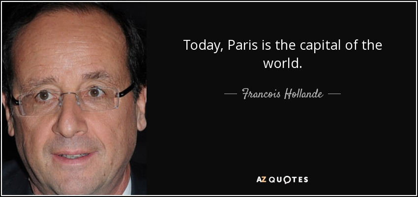 Today, Paris is the capital of the world. - Francois Hollande