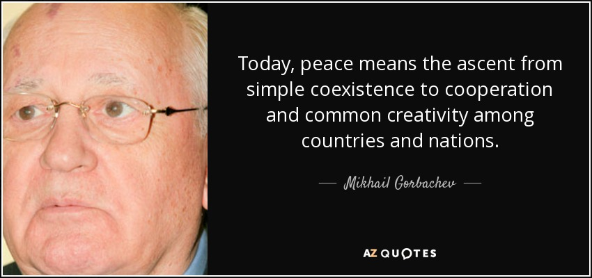 Today, peace means the ascent from simple coexistence to cooperation and common creativity among countries and nations. - Mikhail Gorbachev