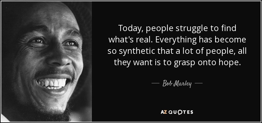 Today, people struggle to find what's real. Everything has become so synthetic that a lot of people, all they want is to grasp onto hope. - Bob Marley
