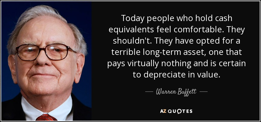 Today people who hold cash equivalents feel comfortable. They shouldn't. They have opted for a terrible long-term asset, one that pays virtually nothing and is certain to depreciate in value. - Warren Buffett