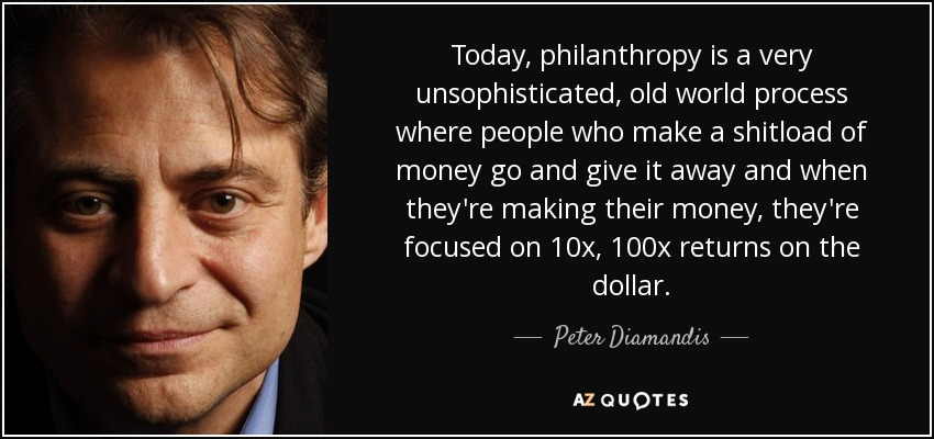 Today, philanthropy is a very unsophisticated, old world process where people who make a shitload of money go and give it away and when they're making their money, they're focused on 10x, 100x returns on the dollar. - Peter Diamandis