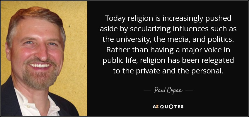 Today religion is increasingly pushed aside by secularizing influences such as the university, the media, and politics. Rather than having a major voice in public life, religion has been relegated to the private and the personal. - Paul Copan