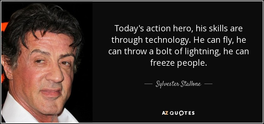 Today's action hero, his skills are through technology. He can fly, he can throw a bolt of lightning, he can freeze people. - Sylvester Stallone