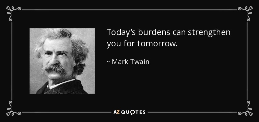 Today's burdens can strengthen you for tomorrow. - Mark Twain