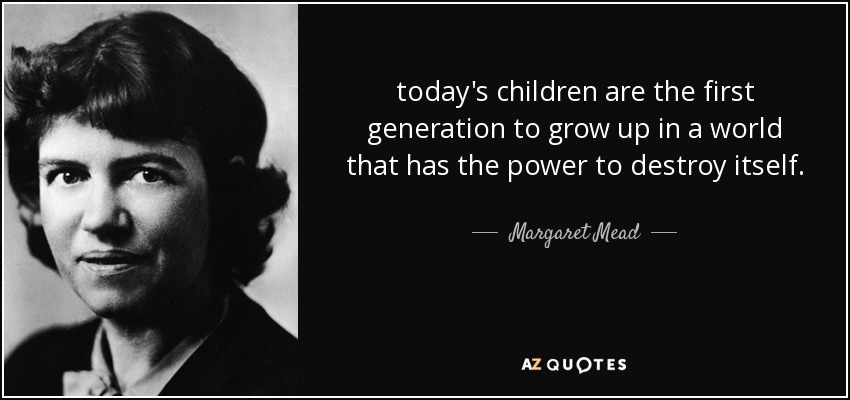 today's children are the first generation to grow up in a world that has the power to destroy itself. - Margaret Mead